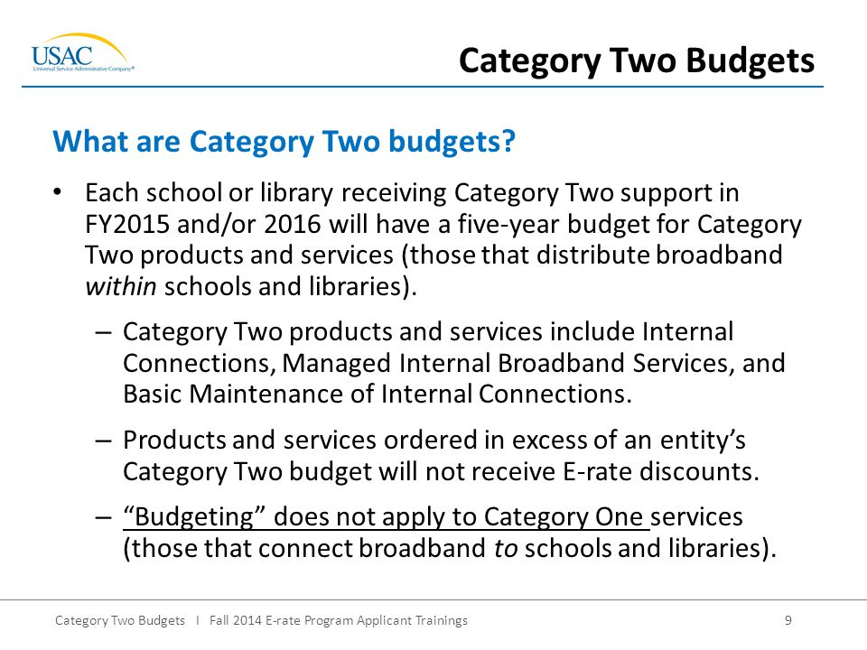 Category Two Budgets I Fall 2014 E-rate Program Applicant Trainings9 Each school or library receiving Category Two support in FY2015 and/or 2016 will have a five-year budget for Category Two products and services (those that distribute broadband within schools and libraries).