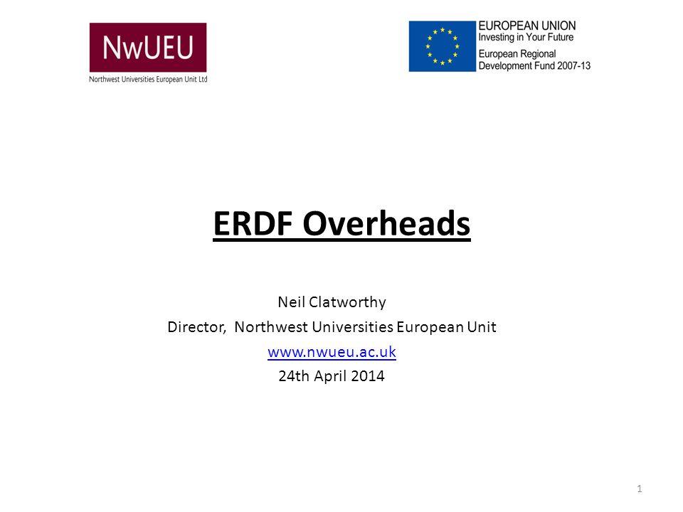 ERDF Overheads Neil Clatworthy Director, Northwest Universities European Unit www.nwueu.ac.uk 24th April 2014 1