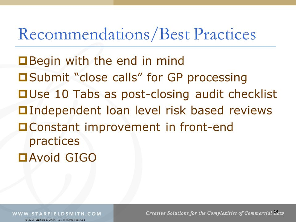 14 Recommendations/Best Practices  Begin with the end in mind  Submit close calls for GP processing  Use 10 Tabs as post-closing audit checklist  Independent loan level risk based reviews  Constant improvement in front-end practices  Avoid GIGO © 2014, Starfield & Smith, P.C., All Rights Reserved