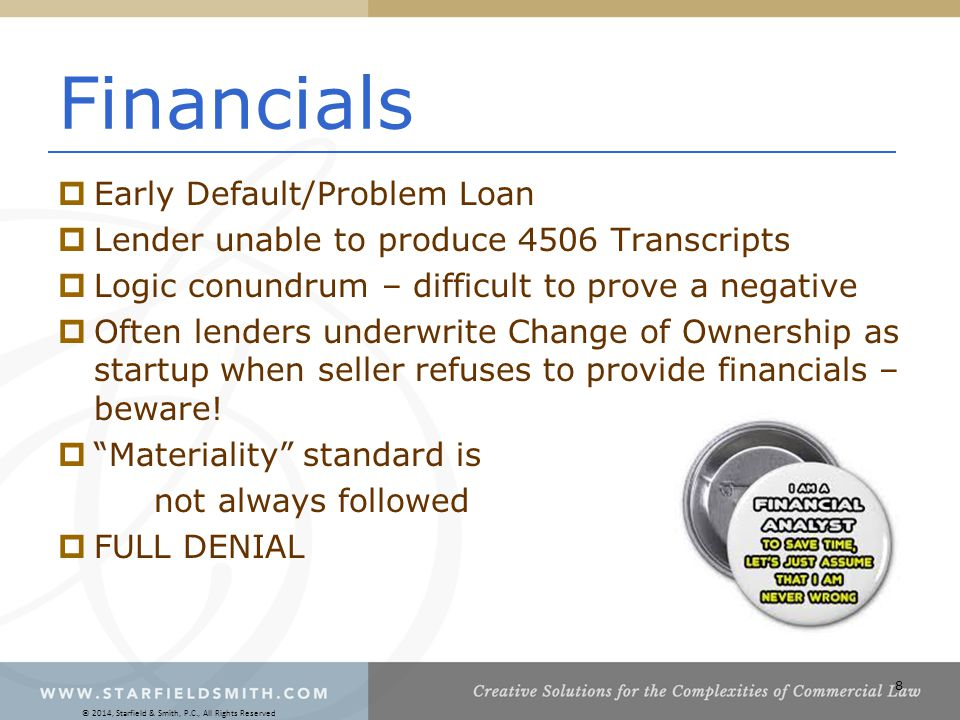 8 Financials  Early Default/Problem Loan  Lender unable to produce 4506 Transcripts  Logic conundrum – difficult to prove a negative  Often lenders underwrite Change of Ownership as startup when seller refuses to provide financials – beware.