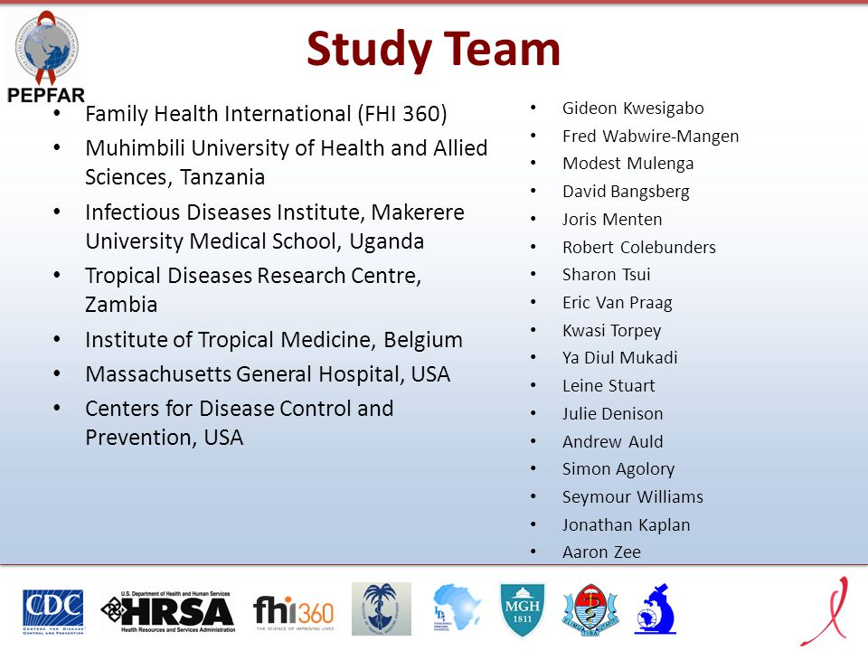 Study Team Family Health International (FHI 360) Muhimbili University of Health and Allied Sciences, Tanzania Infectious Diseases Institute, Makerere University Medical School, Uganda Tropical Diseases Research Centre, Zambia Institute of Tropical Medicine, Belgium Massachusetts General Hospital, USA Centers for Disease Control and Prevention, USA Gideon Kwesigabo Fred Wabwire-Mangen Modest Mulenga David Bangsberg Joris Menten Robert Colebunders Sharon Tsui Eric Van Praag Kwasi Torpey Ya Diul Mukadi Leine Stuart Julie Denison Andrew Auld Simon Agolory Seymour Williams Jonathan Kaplan Aaron Zee