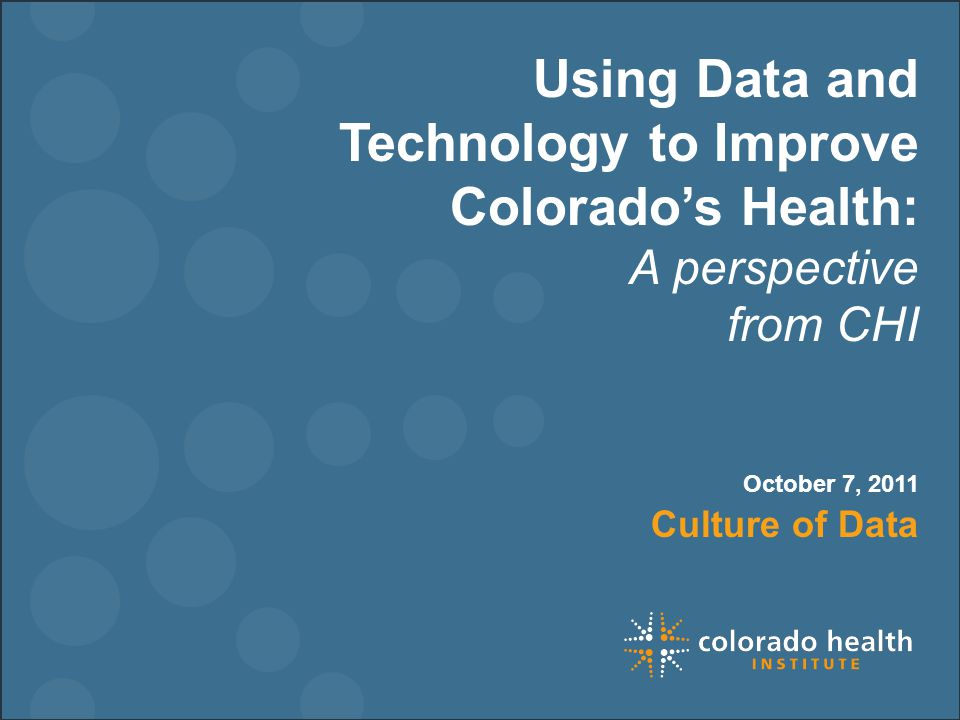 Using Data and Technology to Improve Colorado's Health: A perspective from CHI Culture of Data October 7, 2011