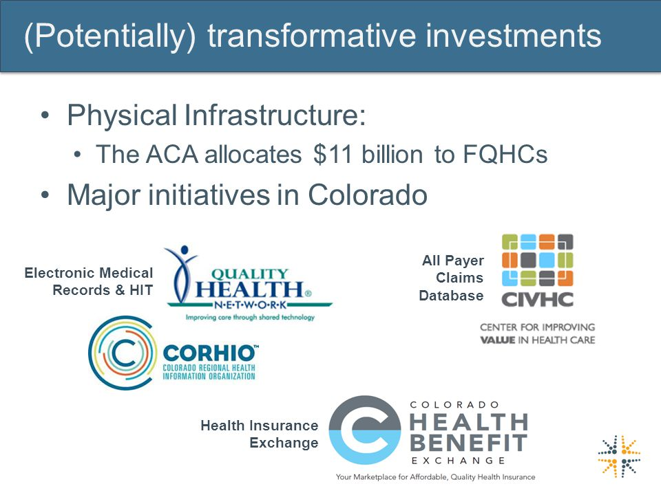 (Potentially) transformative investments Physical Infrastructure: The ACA allocates $11 billion to FQHCs Major initiatives in Colorado All Payer Claims Database Electronic Medical Records & HIT Health Insurance Exchange