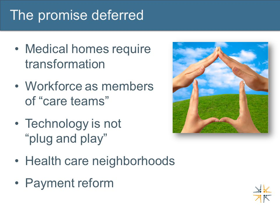 The promise deferred Medical homes require transformation Workforce as members of care teams Technology is not plug and play Health care neighborhoods Payment reform