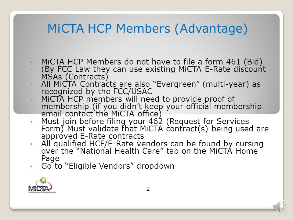 MiCTA HCP Members (Advantage) MiCTA HCP Members do not have to file a form 461 (Bid) (By FCC Law they can use existing MiCTA E-Rate discount MSAs (Contracts) All MiCTA Contracts are also Evergreen (multi-year) as recognized by the FCC/USAC MiCTA HCP members will need to provide proof of membership (if you didn't keep your official membership email contact the MiCTA office) Must join before filing your 462 (Request for Services Form) Must validate that MiCTA contract(s) being used are approved E-Rate contracts All qualified HCF/E-Rate vendors can be found by cursing over the National Health Care tab on the MiCTA Home Page Go to Eligible Vendors dropdown 2