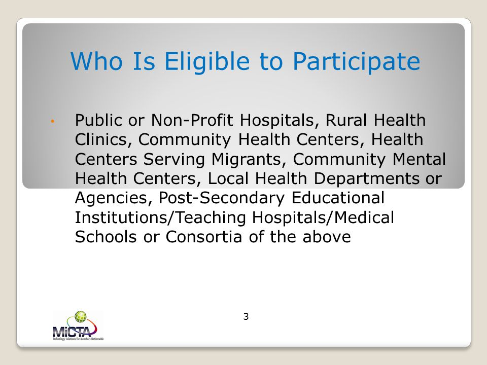 Who Is Eligible to Participate Public or Non-Profit Hospitals, Rural Health Clinics, Community Health Centers, Health Centers Serving Migrants, Community Mental Health Centers, Local Health Departments or Agencies, Post-Secondary Educational Institutions/Teaching Hospitals/Medical Schools or Consortia of the above 3