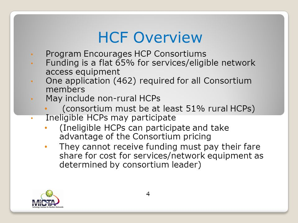 HCF Overview Program Encourages HCP Consortiums Funding is a flat 65% for services/eligible network access equipment One application (462) required for all Consortium members May include non-rural HCPs (consortium must be at least 51% rural HCPs) Ineligible HCPs may participate (Ineligible HCPs can participate and take advantage of the Consortium pricing They cannot receive funding must pay their fare share for cost for services/network equipment as determined by consortium leader) 4