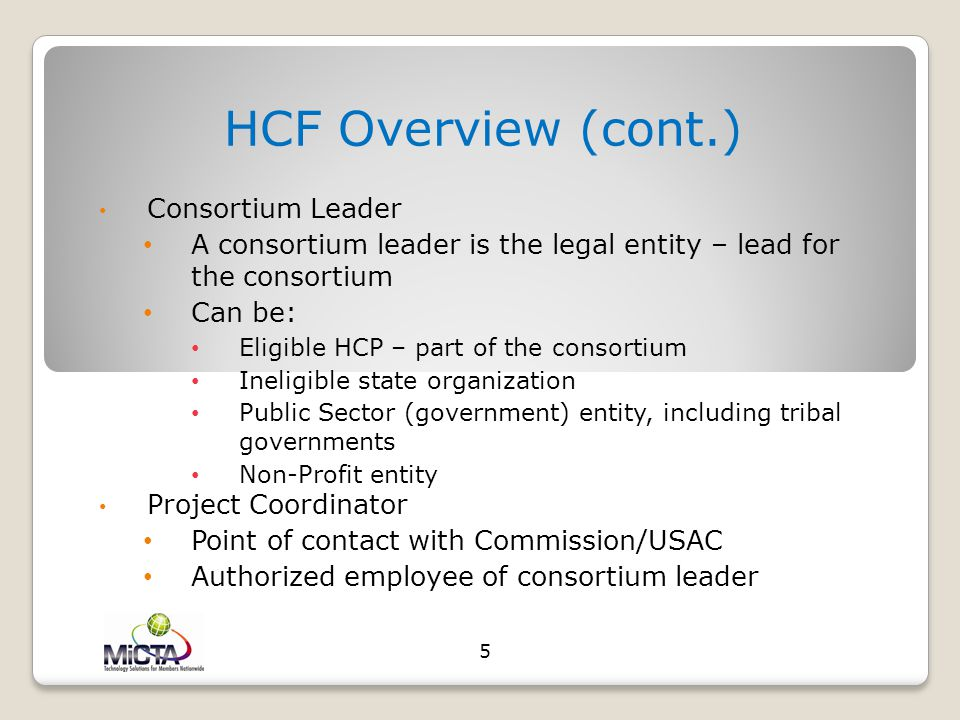HCF Overview (cont.) Consortium Leader A consortium leader is the legal entity – lead for the consortium Can be: Eligible HCP – part of the consortium Ineligible state organization Public Sector (government) entity, including tribal governments Non-Profit entity Project Coordinator Point of contact with Commission/USAC Authorized employee of consortium leader 5