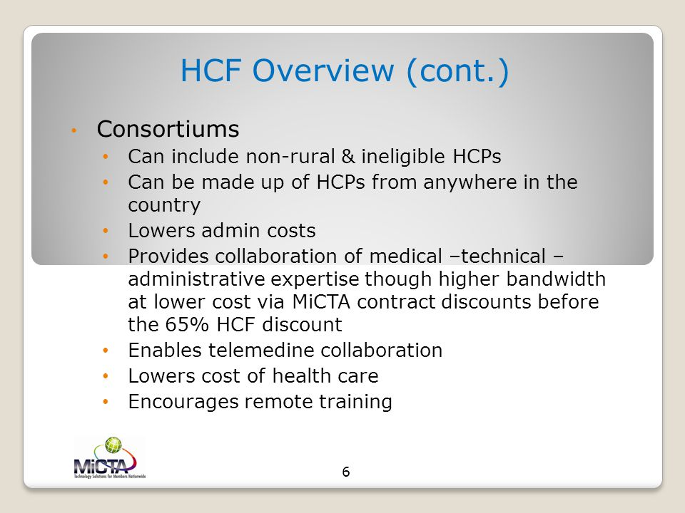 HCF Overview (cont.) Consortiums Can include non-rural & ineligible HCPs Can be made up of HCPs from anywhere in the country Lowers admin costs Provides collaboration of medical –technical – administrative expertise though higher bandwidth at lower cost via MiCTA contract discounts before the 65% HCF discount Enables telemedine collaboration Lowers cost of health care Encourages remote training 6