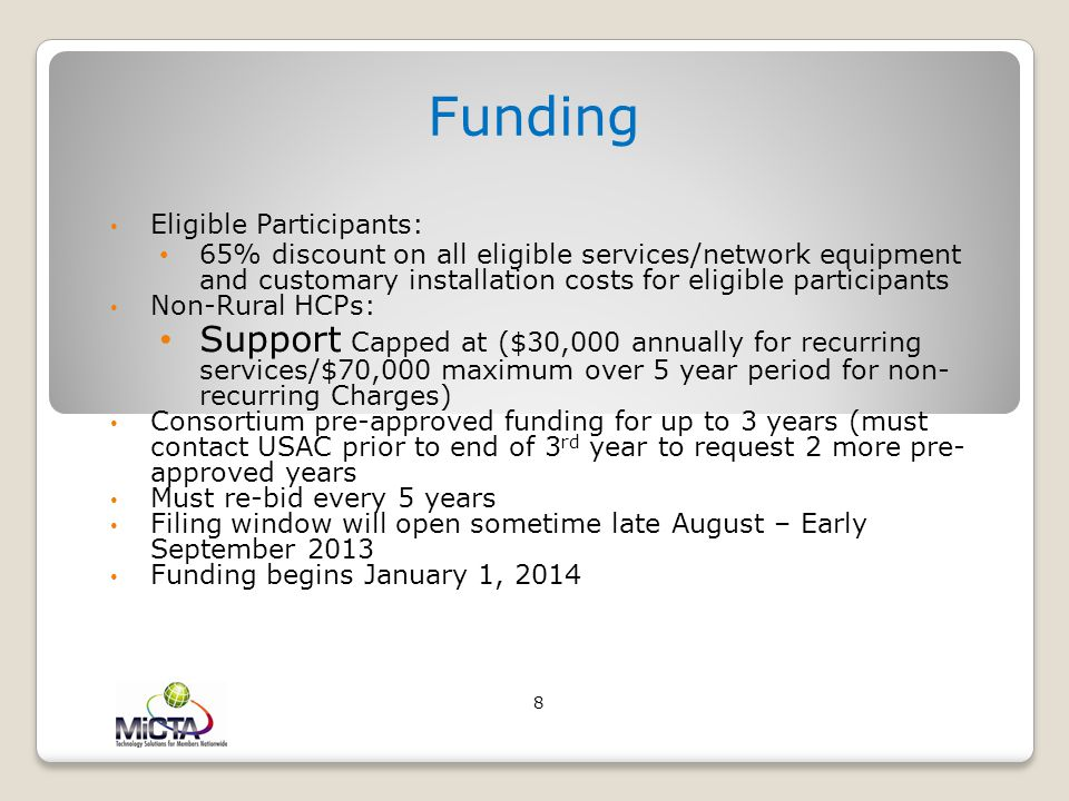 Funding Eligible Participants: 65% discount on all eligible services/network equipment and customary installation costs for eligible participants Non-Rural HCPs: Support Capped at ($30,000 annually for recurring services/$70,000 maximum over 5 year period for non- recurring Charges) Consortium pre-approved funding for up to 3 years (must contact USAC prior to end of 3 rd year to request 2 more pre- approved years Must re-bid every 5 years Filing window will open sometime late August – Early September 2013 Funding begins January 1, 2014 8