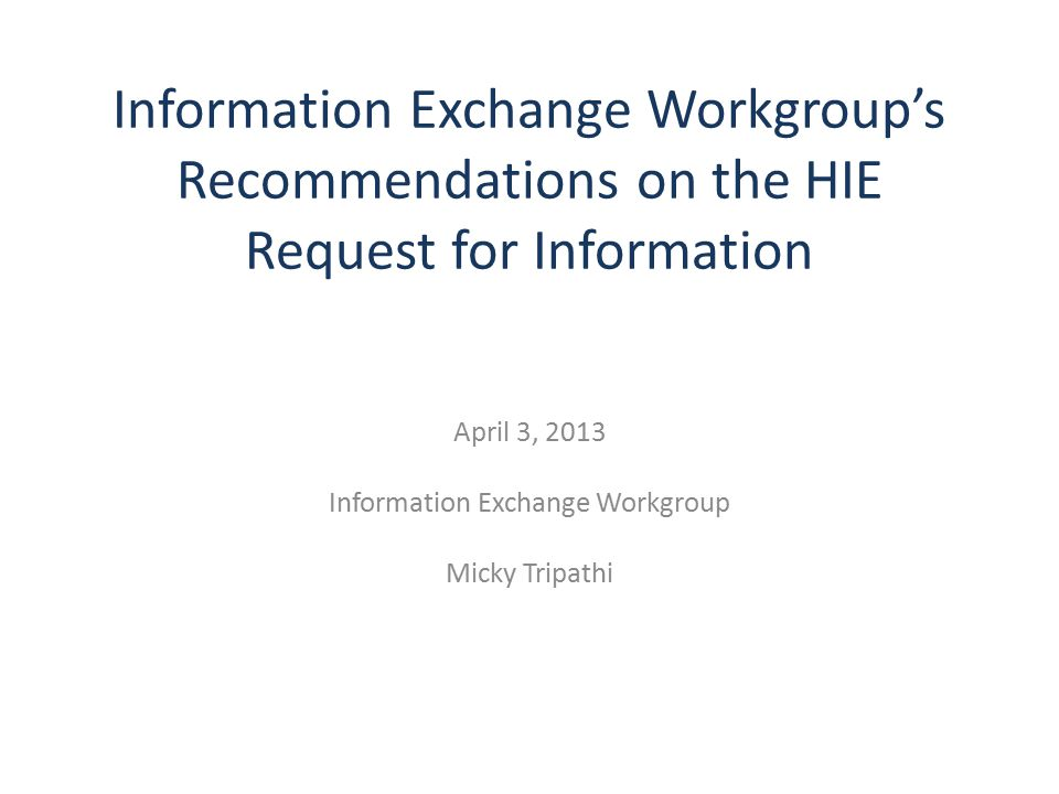 Information Exchange Workgroup's Recommendations on the HIE Request for Information April 3, 2013 Information Exchange Workgroup Micky Tripathi