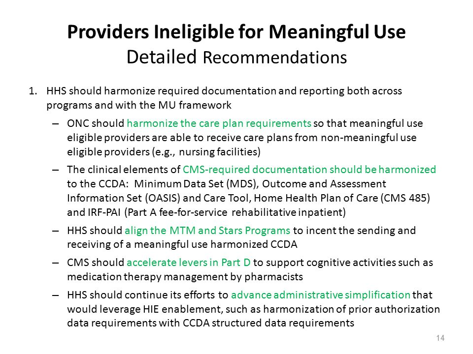 Providers Ineligible for Meaningful Use Detailed Recommendations 1.HHS should harmonize required documentation and reporting both across programs and with the MU framework – ONC should harmonize the care plan requirements so that meaningful use eligible providers are able to receive care plans from non-meaningful use eligible providers (e.g., nursing facilities) – The clinical elements of CMS-required documentation should be harmonized to the CCDA: Minimum Data Set (MDS), Outcome and Assessment Information Set (OASIS) and Care Tool, Home Health Plan of Care (CMS 485) and IRF-PAI (Part A fee-for-service rehabilitative inpatient) – HHS should align the MTM and Stars Programs to incent the sending and receiving of a meaningful use harmonized CCDA – CMS should accelerate levers in Part D to support cognitive activities such as medication therapy management by pharmacists – HHS should continue its efforts to advance administrative simplification that would leverage HIE enablement, such as harmonization of prior authorization data requirements with CCDA structured data requirements 14