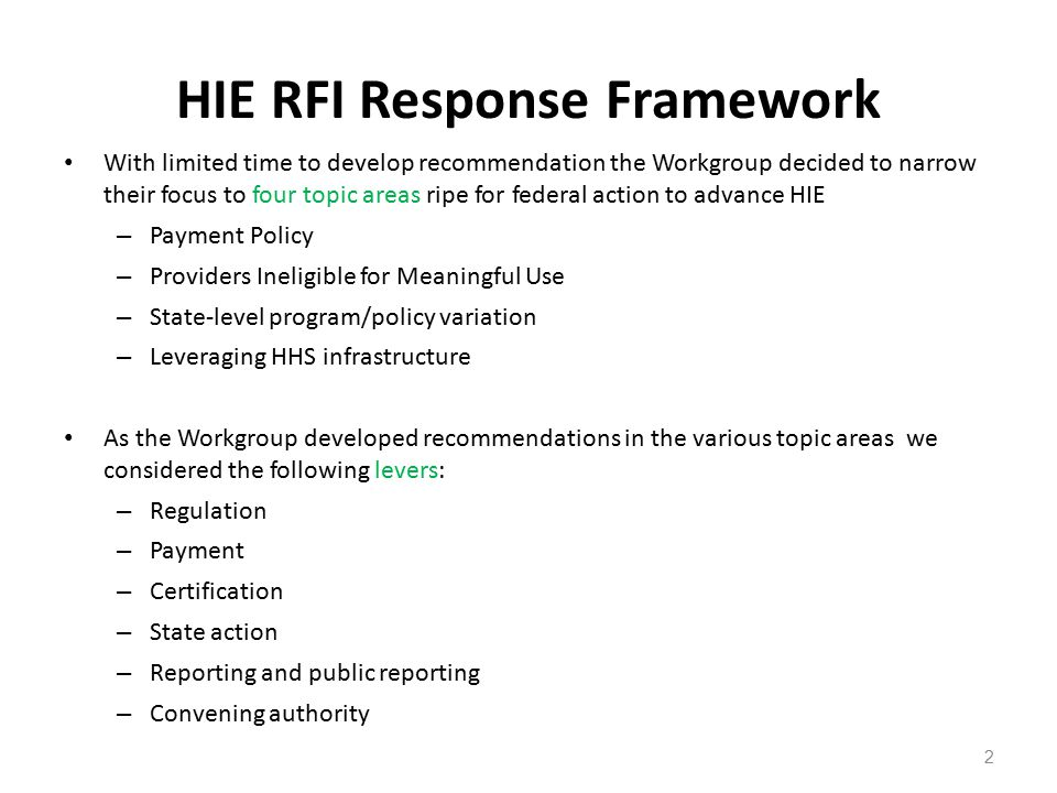 HIE RFI Response Framework With limited time to develop recommendation the Workgroup decided to narrow their focus to four topic areas ripe for federal action to advance HIE – Payment Policy – Providers Ineligible for Meaningful Use – State-level program/policy variation – Leveraging HHS infrastructure As the Workgroup developed recommendations in the various topic areas we considered the following levers: – Regulation – Payment – Certification – State action – Reporting and public reporting – Convening authority 2
