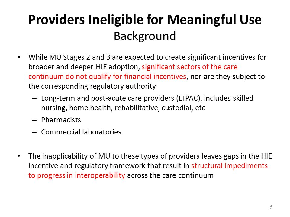 Providers Ineligible for Meaningful Use Recommendations 1.HHS should harmonize required documentation and reporting across programs and with the MU framework – Harmonization of CMS-required documentation with CCDA – Incentives to Part D providers to motivate HIE-enabled and HIE-enabling activities – Advance administrative simplification where it intersects with clinical standardization, such as prior authorization documentation requirements 2.Laboratories – Provide safe harbor from certain CLIA requirements if providers are compliant with MU and using certified technology – Increase aggressiveness of Stage 3 eligible hospital laboratory results delivery requirements to move the market faster 3.Require (if possible) or facilitate (if not) voluntary certification of technology used by providers ineligible for meaningful use, in alignment with MU requirements 6