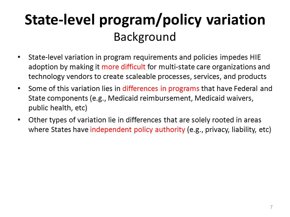 State-level program/policy variation Recommendations 1.CMS should include HIE requirements in all programs including state waivers and future advanced payment demonstrations, and require coordination as much as possible with the State HIT Coordinators 2.CDC should continue and increase its work to harmonize the variability across states in the standards utilized for public health reporting to enhance use of HIE 3.HHS should create model language available for inclusion in state-level programs (e.g., Medicaid MCO contracts, state employee health plans, etc) to encourage HIE activities 4.HHS should identify and encourage any opportunities for reducing state-level variation in privacy and liability policies related to HIE activities 8