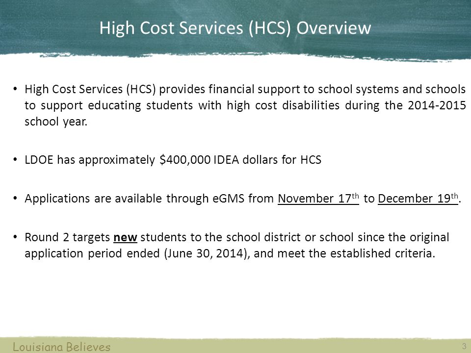 High Cost Services (HCS) Overview High Cost Services (HCS) provides financial support to school systems and schools to support educating students with high cost disabilities during the 2014-2015 school year.