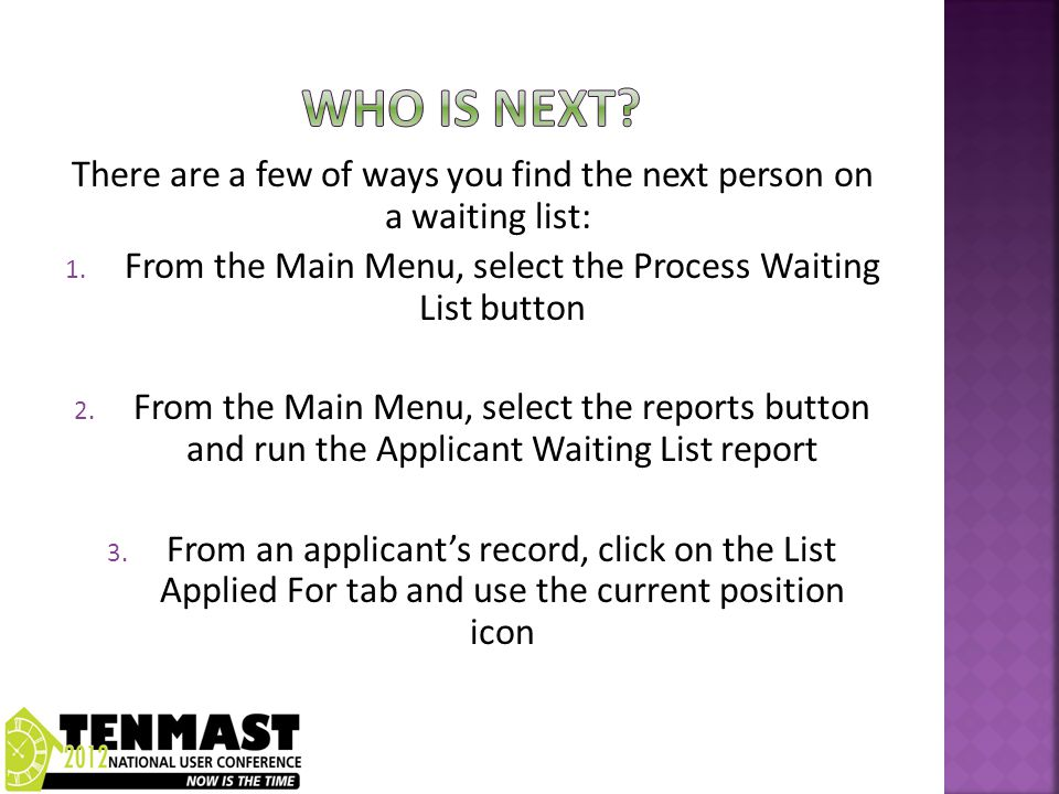 There are a few of ways you find the next person on a waiting list: 1. From the Main Menu, select the Process Waiting List button 2. From the Main Men
