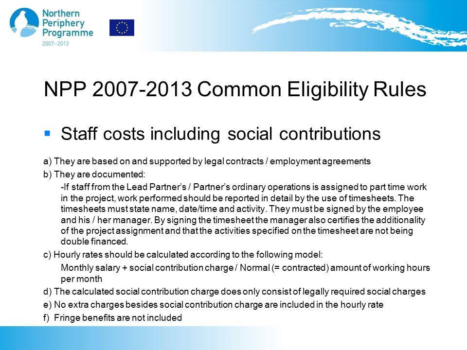 NPP 2007-2013 Common Eligibility Rules  Staff costs including social contributions a) They are based on and supported by legal contracts / employment agreements b) They are documented: -If staff from the Lead Partner's / Partner's ordinary operations is assigned to part time work in the project, work performed should be reported in detail by the use of timesheets.
