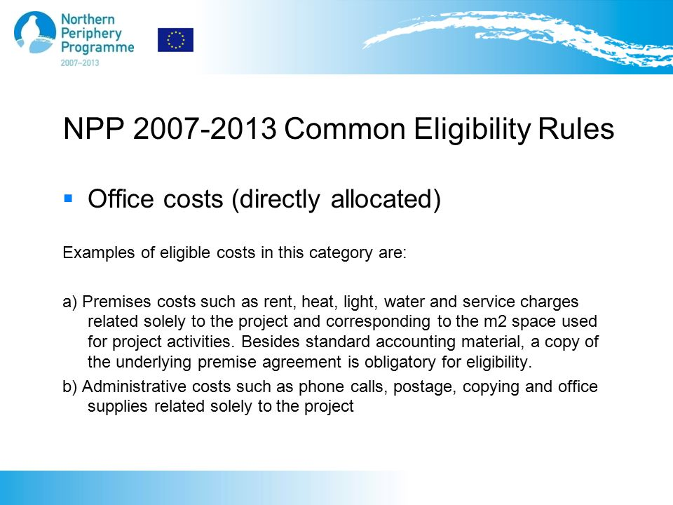 NPP 2007-2013 Common Eligibility Rules  Office costs (directly allocated) Examples of eligible costs in this category are: a) Premises costs such as rent, heat, light, water and service charges related solely to the project and corresponding to the m2 space used for project activities.