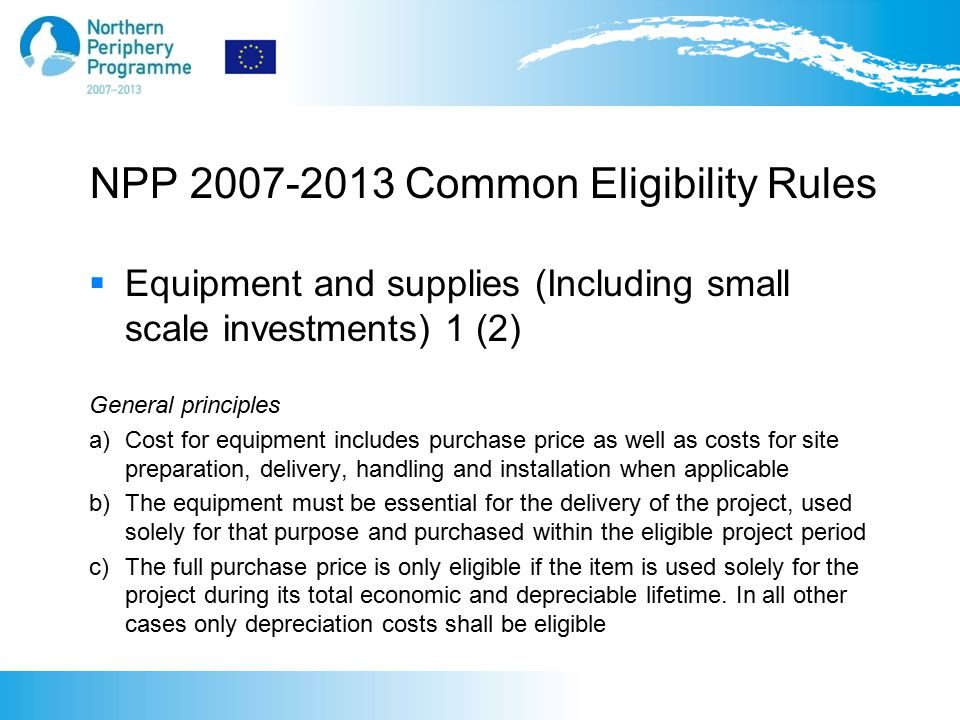 NPP 2007-2013 Common Eligibility Rules  Equipment and supplies (Including small scale investments) 1 (2) General principles a) Cost for equipment includes purchase price as well as costs for site preparation, delivery, handling and installation when applicable b) The equipment must be essential for the delivery of the project, used solely for that purpose and purchased within the eligible project period c) The full purchase price is only eligible if the item is used solely for the project during its total economic and depreciable lifetime.
