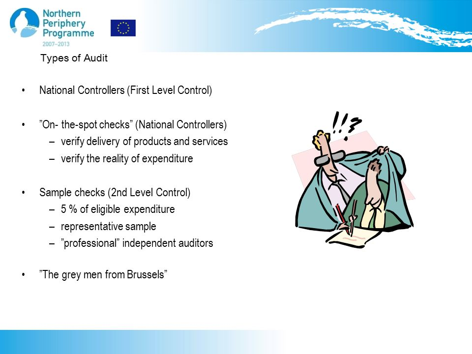 Types of Audit National Controllers (First Level Control) On- the-spot checks (National Controllers) –verify delivery of products and services –verify the reality of expenditure Sample checks (2nd Level Control) –5 % of eligible expenditure –representative sample – professional independent auditors The grey men from Brussels