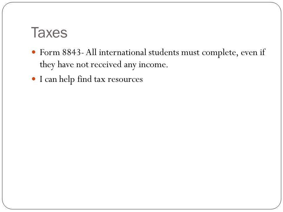 Taxes Form 8843- All international students must complete, even if they have not received any income.