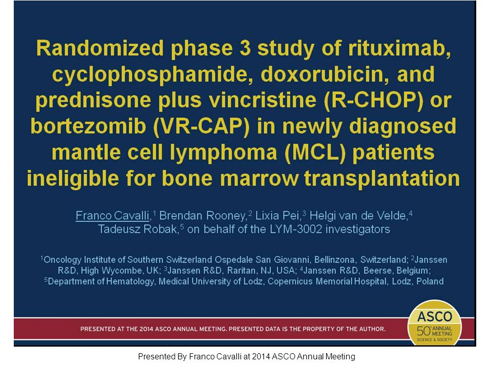 Randomized phase 3 study of rituximab, cyclophosphamide, doxorubicin, and prednisone plus vincristine (R-CHOP) or bortezomib (VR-CAP) in newly diagnosed mantle cell lymphoma (MCL) patients ineligible for bone marrow transplantation Presented By Franco Cavalli at 2014 ASCO Annual Meeting