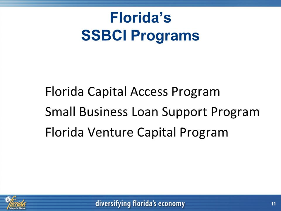 11 Florida's SSBCI Programs Florida Capital Access Program Small Business Loan Support Program Florida Venture Capital Program