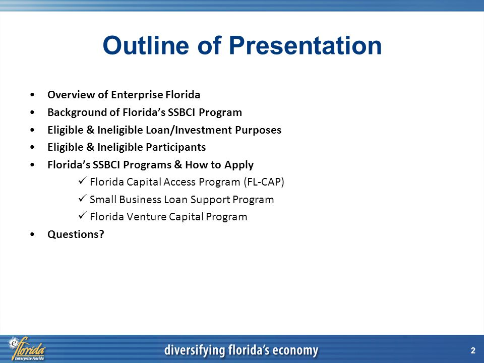 2 Outline of Presentation Overview of Enterprise Florida Background of Florida's SSBCI Program Eligible & Ineligible Loan/Investment Purposes Eligible & Ineligible Participants Florida's SSBCI Programs & How to Apply Florida Capital Access Program (FL-CAP) Small Business Loan Support Program Florida Venture Capital Program Questions