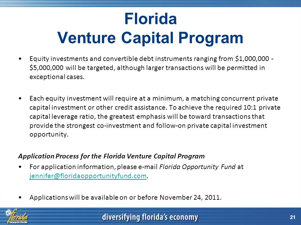 21 Florida Venture Capital Program Equity investments and convertible debt instruments ranging from $1,000,000 - $5,000,000 will be targeted, although larger transactions will be permitted in exceptional cases.