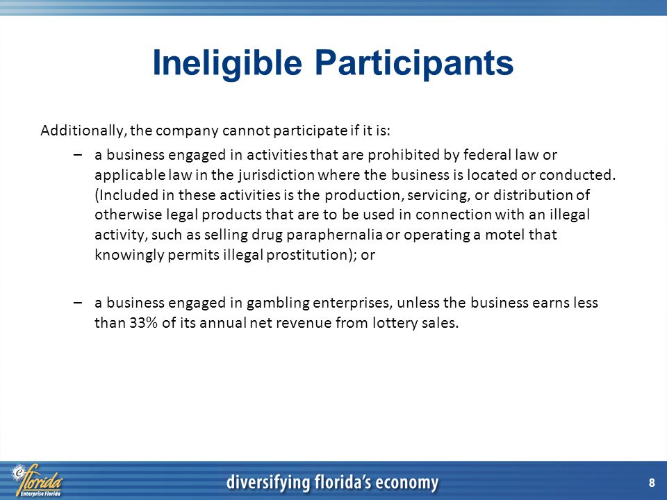 8 Ineligible Participants Additionally, the company cannot participate if it is: –a business engaged in activities that are prohibited by federal law or applicable law in the jurisdiction where the business is located or conducted.
