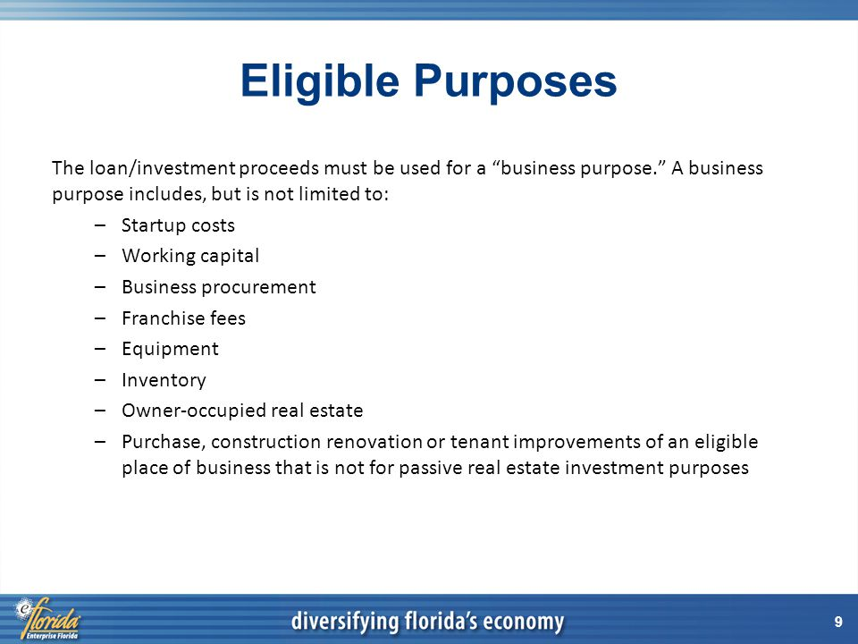 9 Eligible Purposes The loan/investment proceeds must be used for a business purpose. A business purpose includes, but is not limited to: –Startup costs –Working capital –Business procurement –Franchise fees –Equipment –Inventory –Owner-occupied real estate –Purchase, construction renovation or tenant improvements of an eligible place of business that is not for passive real estate investment purposes