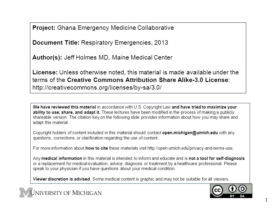 1 Project: Ghana Emergency Medicine Collaborative Document Title: Respiratory Emergencies, 2013 Author(s): Jeff Holmes MD, Maine Medical Center License: Unless otherwise noted, this material is made available under the terms of the Creative Commons Attribution Share Alike-3.0 License: http://creativecommons.org/licenses/by-sa/3.0/ We have reviewed this material in accordance with U.S.
