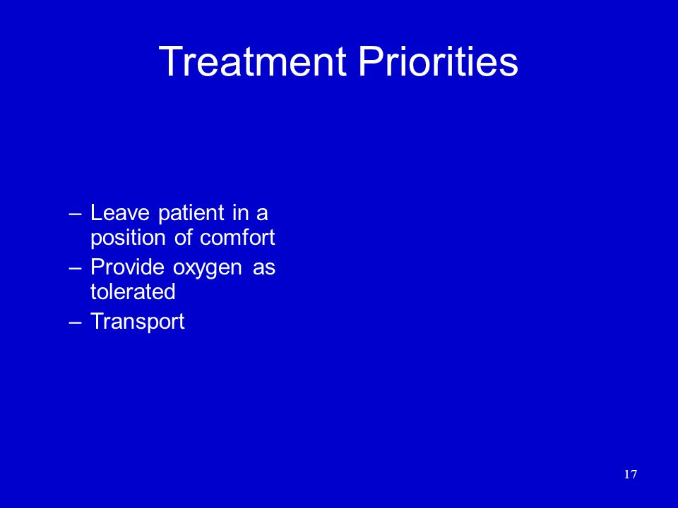 17 Treatment Priorities –Leave patient in a position of comfort –Provide oxygen as tolerated –Transport