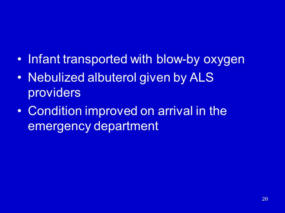 20 Infant transported with blow-by oxygen Nebulized albuterol given by ALS providers Condition improved on arrival in the emergency department