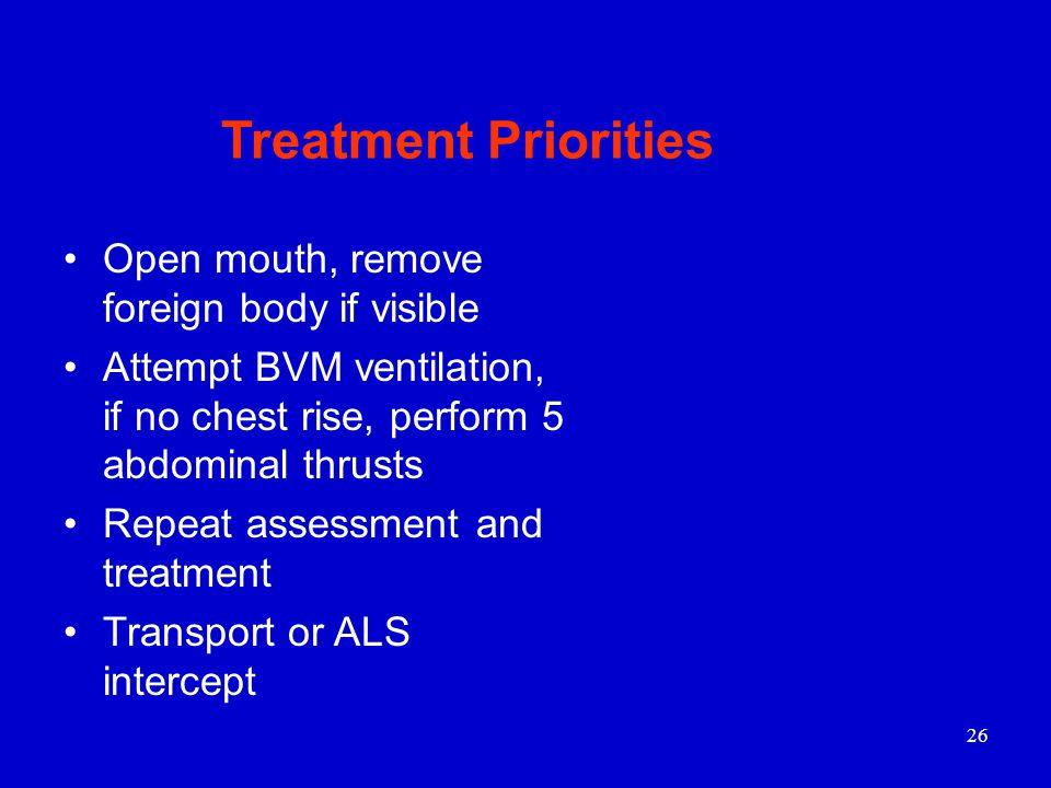 26 Open mouth, remove foreign body if visible Attempt BVM ventilation, if no chest rise, perform 5 abdominal thrusts Repeat assessment and treatment Transport or ALS intercept Treatment Priorities