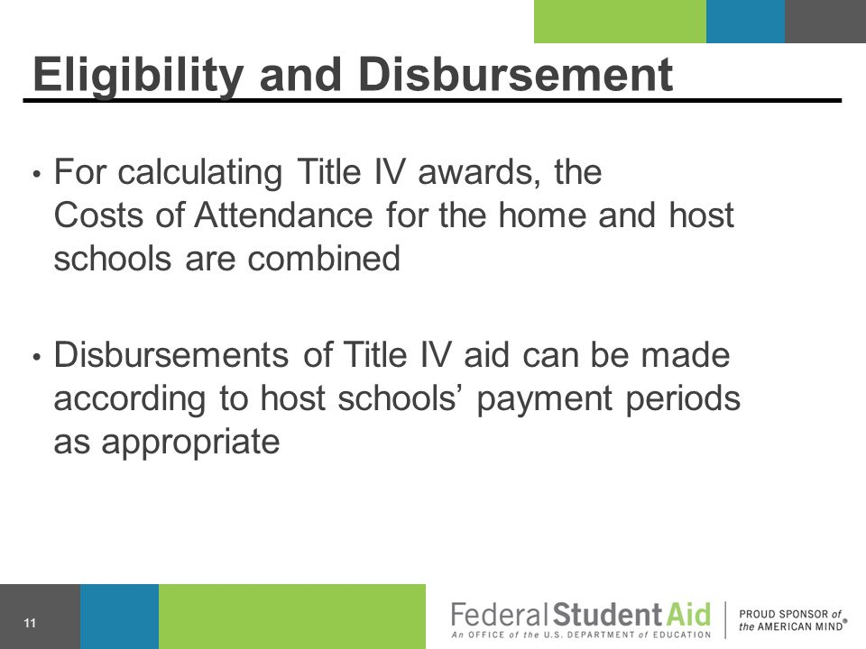 Eligibility and Disbursement For calculating Title IV awards, the Costs of Attendance for the home and host schools are combined Disbursements of Title IV aid can be made according to host schools' payment periods as appropriate 11