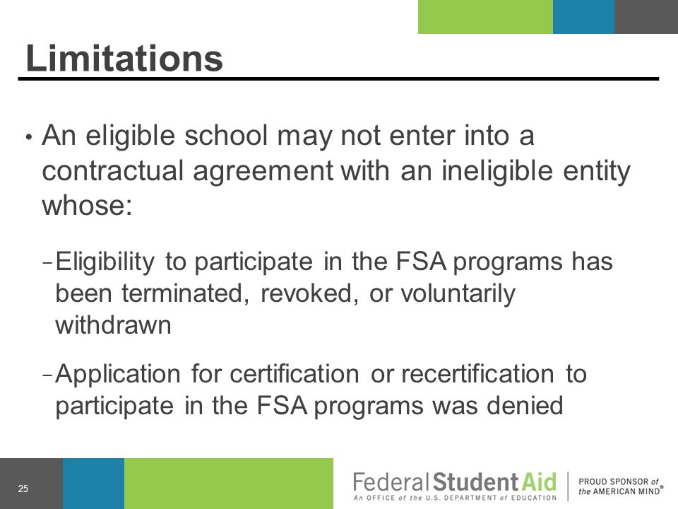Limitations An eligible school may not enter into a contractual agreement with an ineligible entity whose: − Eligibility to participate in the FSA programs has been terminated, revoked, or voluntarily withdrawn − Application for certification or recertification to participate in the FSA programs was denied 25
