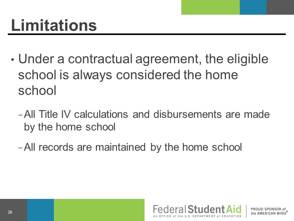 Limitations Under a contractual agreement, the eligible school is always considered the home school − All Title IV calculations and disbursements are made by the home school − All records are maintained by the home school 26
