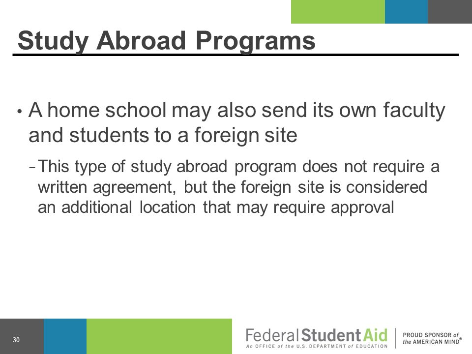Study Abroad Programs A home school may also send its own faculty and students to a foreign site − This type of study abroad program does not require a written agreement, but the foreign site is considered an additional location that may require approval 30