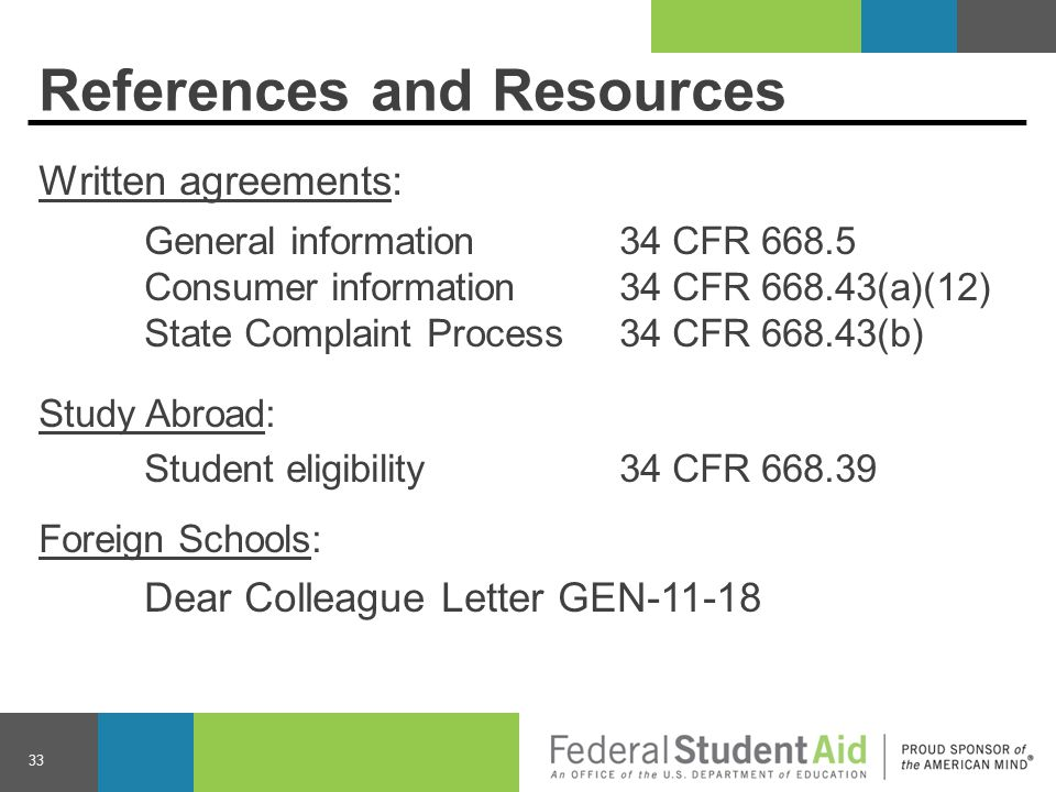 References and Resources Written agreements: General information 34 CFR 668.5 Consumer information34 CFR 668.43(a)(12) State Complaint Process34 CFR 668.43(b) Study Abroad: Student eligibility34 CFR 668.39 Foreign Schools: Dear Colleague Letter GEN-11-18 33