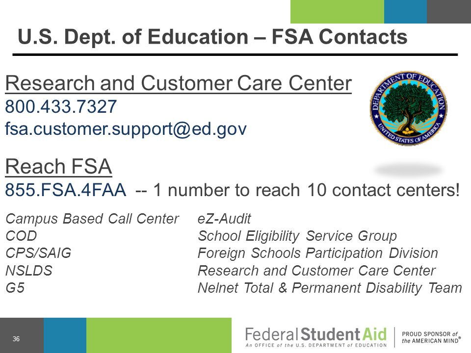 Research and Customer Care Center 800.433.7327 fsa.customer.support@ed.gov Reach FSA 855.FSA.4FAA -- 1 number to reach 10 contact centers.