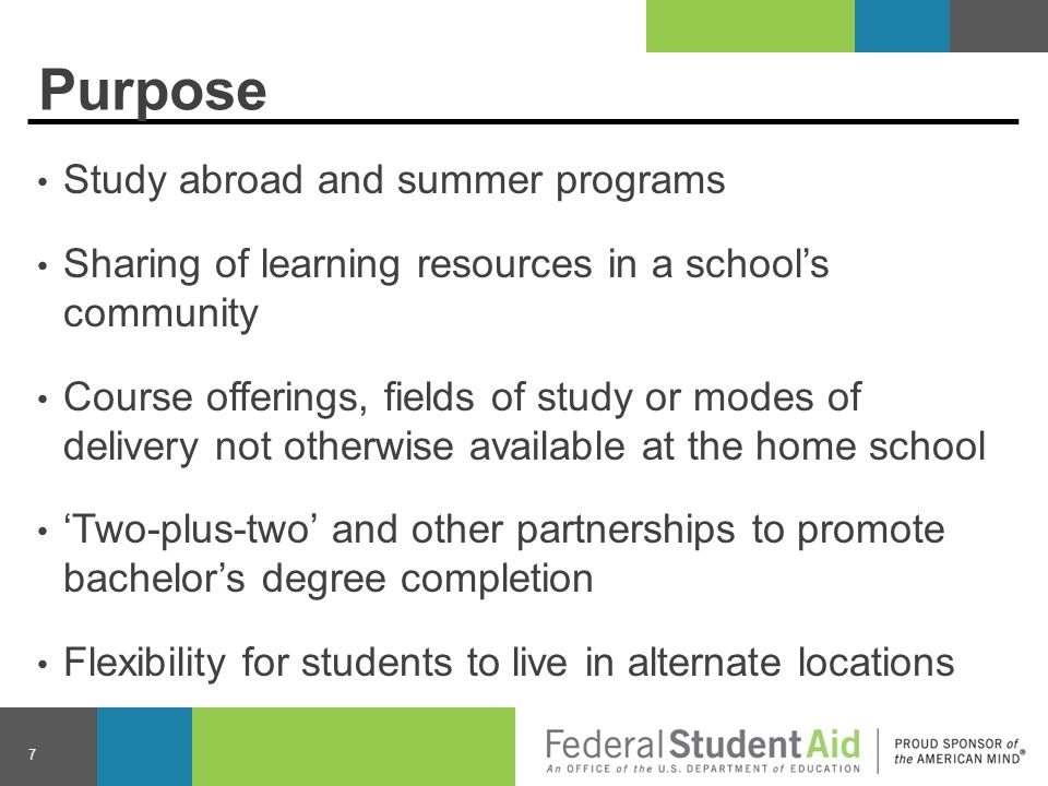Purpose Study abroad and summer programs Sharing of learning resources in a school's community Course offerings, fields of study or modes of delivery not otherwise available at the home school 'Two-plus-two' and other partnerships to promote bachelor's degree completion Flexibility for students to live in alternate locations 7