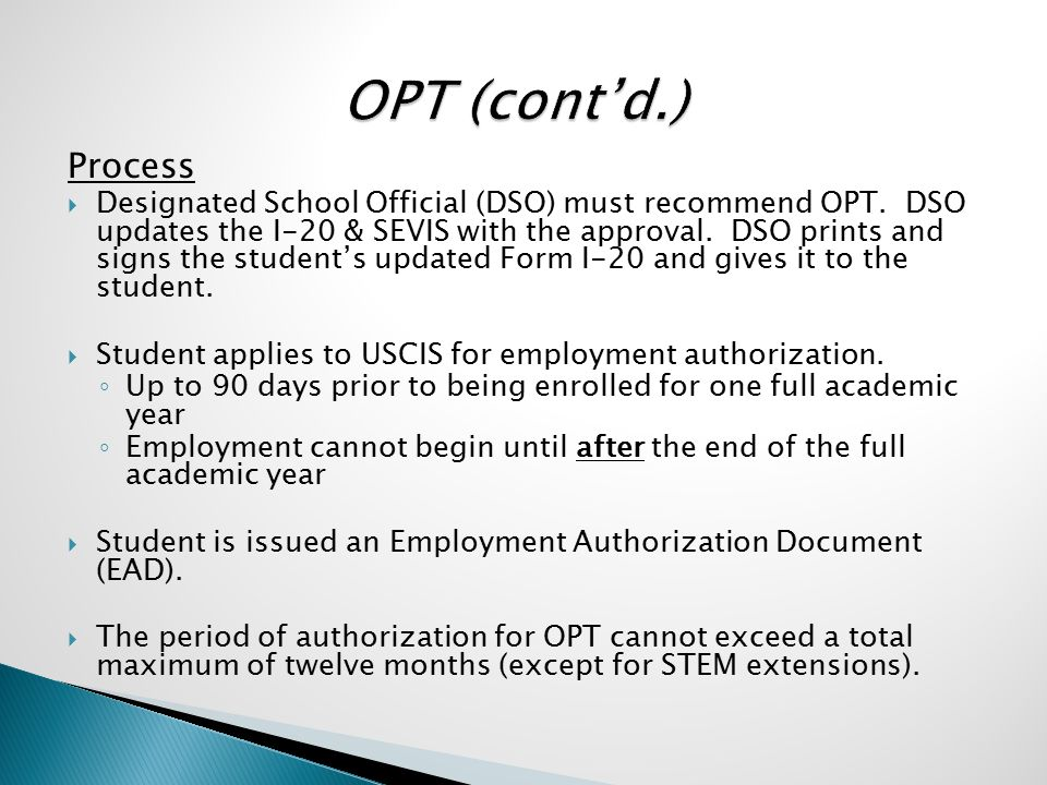 Process  Designated School Official (DSO) must recommend OPT. DSO updates the I-20 & SEVIS with the approval. DSO prints and signs the student's upda