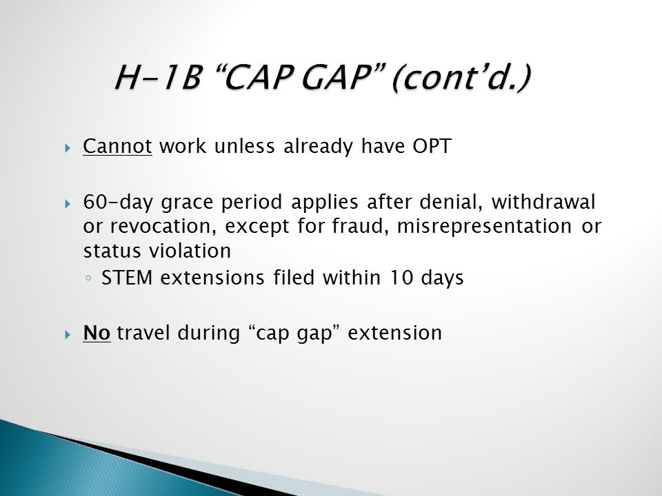 Cannot work unless already have OPT  60-day grace period applies after denial, withdrawal or revocation, except for fraud, misrepresentation or status violation ◦ STEM extensions filed within 10 days  No travel during cap gap extension
