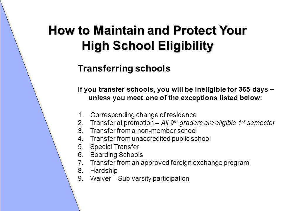 How to Maintain and Protect Your High School Eligibility Transferring schools If you transfer schools, you will be ineligible for 365 days – unless you meet one of the exceptions listed below: 1.