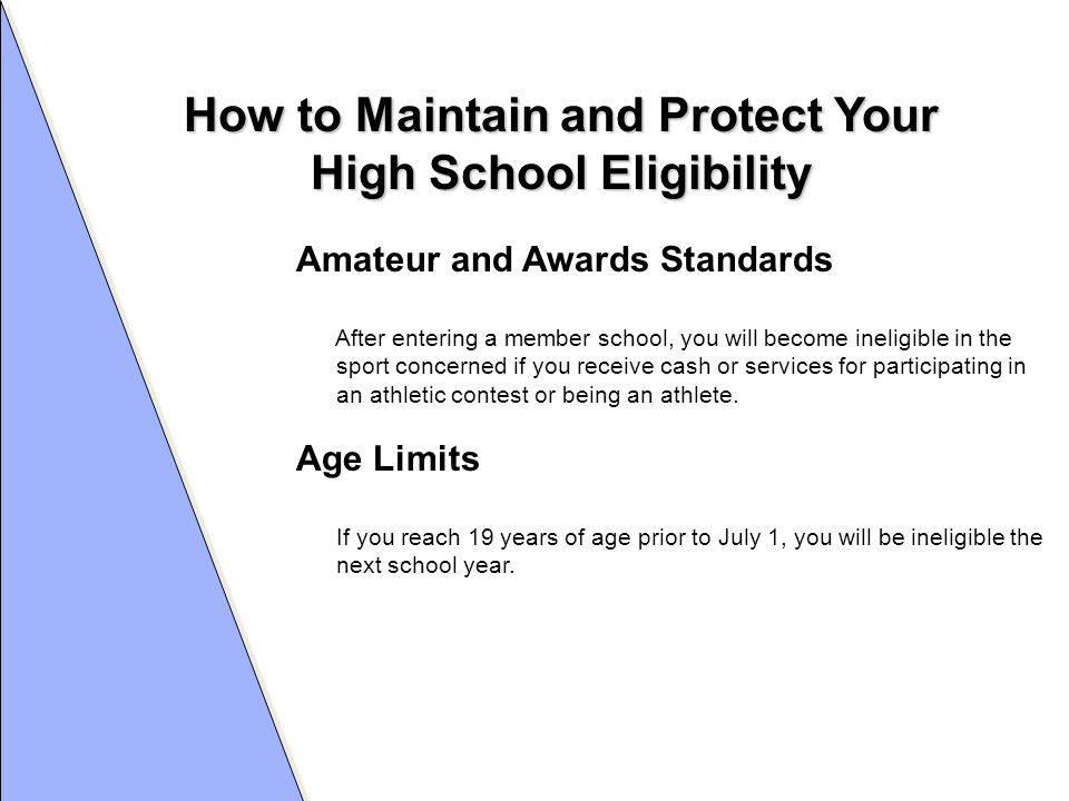 How to Maintain and Protect Your High School Eligibility Amateur and Awards Standards After entering a member school, you will become ineligible in the sport concerned if you receive cash or services for participating in an athletic contest or being an athlete.