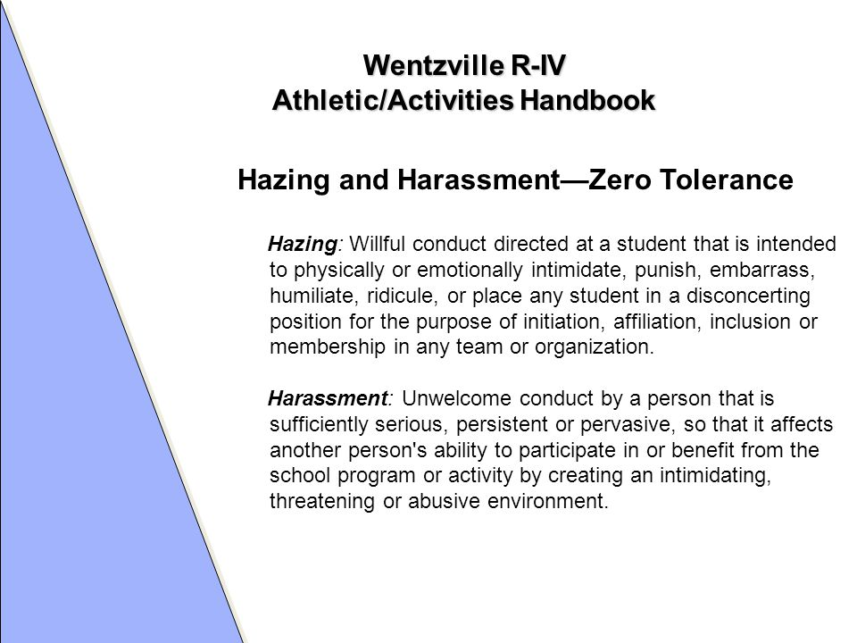 Wentzville R-IV Athletic/Activities Handbook Hazing and Harassment—Zero Tolerance Hazing: Willful conduct directed at a student that is intended to physically or emotionally intimidate, punish, embarrass, humiliate, ridicule, or place any student in a disconcerting position for the purpose of initiation, affiliation, inclusion or membership in any team or organization.