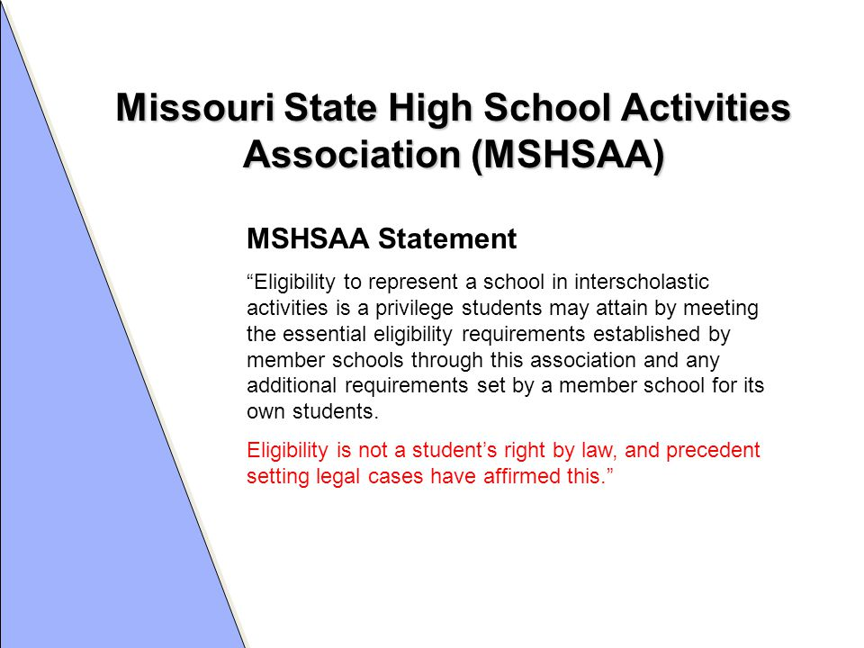 Missouri State High School Activities Association (MSHSAA) MSHSAA Statement Eligibility to represent a school in interscholastic activities is a privilege students may attain by meeting the essential eligibility requirements established by member schools through this association and any additional requirements set by a member school for its own students.
