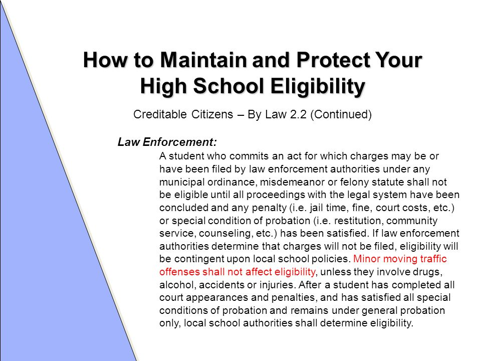 How to Maintain and Protect Your High School Eligibility Law Enforcement: A student who commits an act for which charges may be or have been filed by law enforcement authorities under any municipal ordinance, misdemeanor or felony statute shall not be eligible until all proceedings with the legal system have been concluded and any penalty (i.e.
